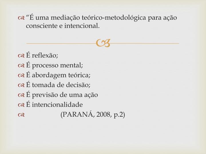 """""""É uma mediação teórico-metodológica para ação consciente e intencional."""