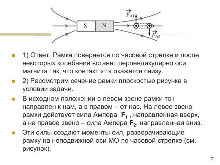 1) Ответ: Рамка повернется по часовой стрелке и после некоторых колебаний встанет перпендикулярно оси магнита так, что контакт «+» окажется снизу.