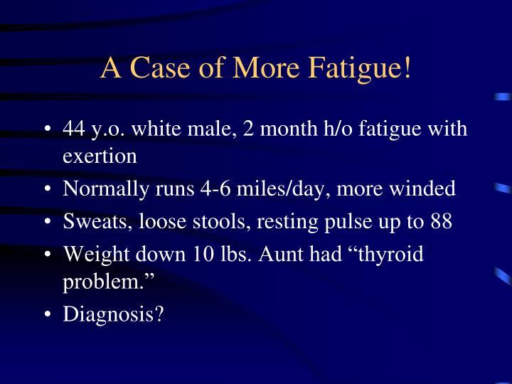 A Case of More Fatigue!