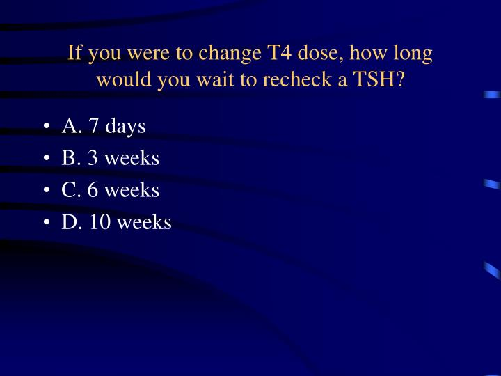 If you were to change T4 dose, how long would you wait to recheck a TSH?