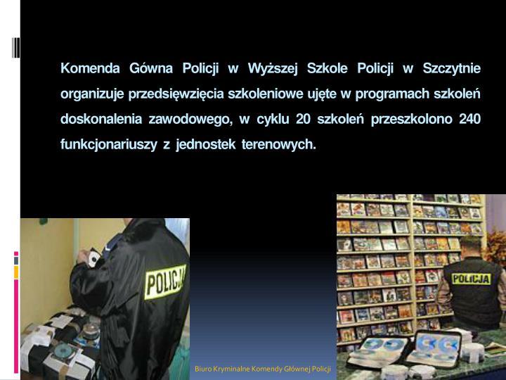 Komenda Gówna Policji w Wyższej Szkole Policji w Szczytnie organizuje przedsięwzięcia szkoleniowe ujęte w programach szkoleń doskonalenia zawodowego, w cyklu 20 szkoleń przeszkolono 240 funkcjonariuszy  z  jednostek  terenowych.