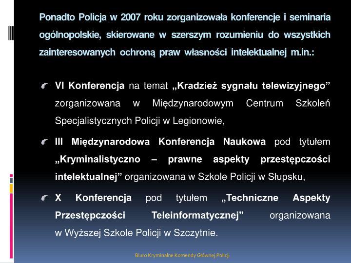 Ponadto Policja w 2007 roku zorganizowała konferencje i seminaria  ogólnopolskie, skierowane w szerszym rozumieniu do wszystkich zainteresowanych  ochroną  praw  własności  intelektualnej  m.in.: