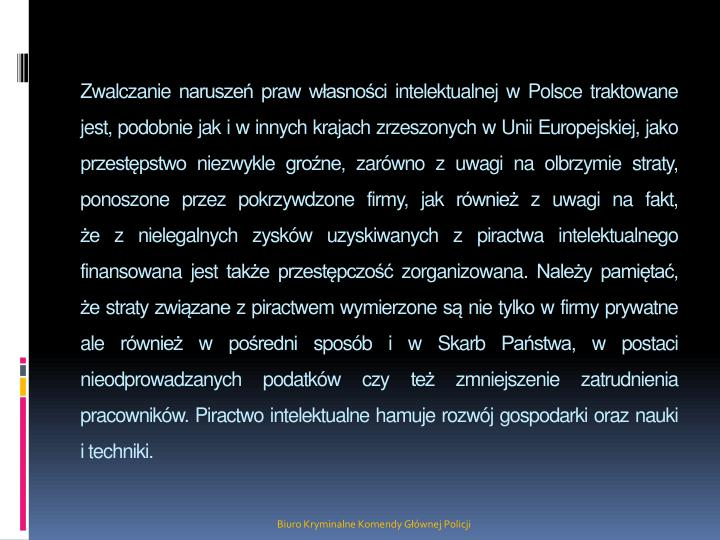 Zwalczanie naruszeń praw własności intelektualnej w Polsce traktowane jest, podobnie jak i w innych krajach zrzeszonych w Unii Europejskiej, jako przestępstwo niezwykle groźne, zarówno z uwagi na olbrzymie straty, ponoszone przez pokrzywdzone firmy, jak również z uwagi na fakt,