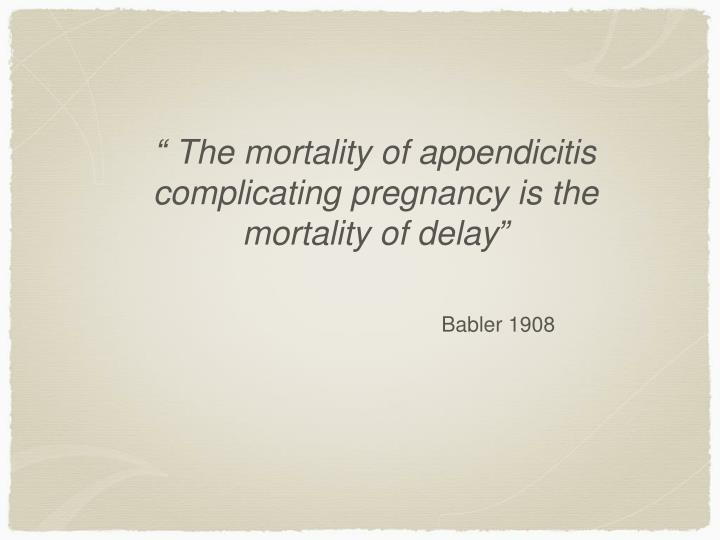 """ The mortality of appendicitis complicating pregnancy is the mortality of delay"""