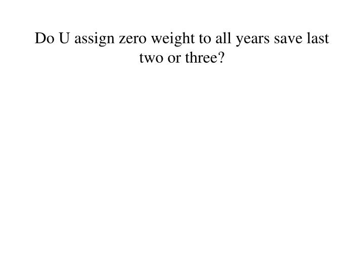 Do U assign zero weight to all years save last two or three?