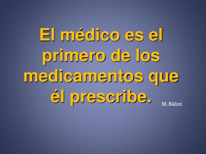 El médico es el primero de los medicamentos que él prescribe.