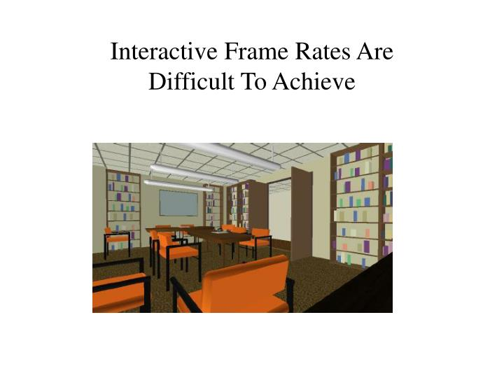 Interactive Frame Rates Are