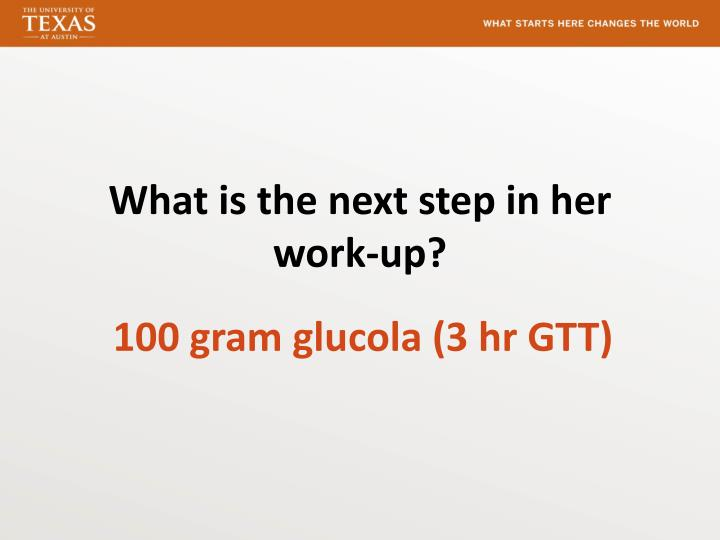 What is the next step in her work-up?