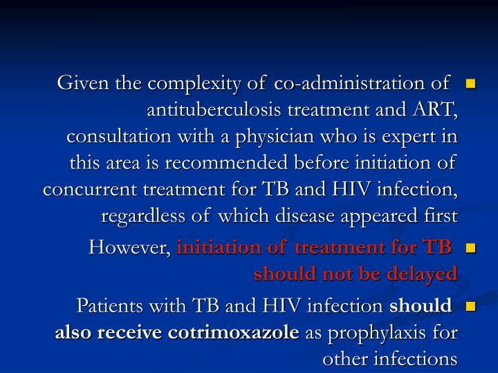 Given the complexity of co-administration of antituberculosis treatment and ART, consultation with a physician who is expert in this area is recommended before initiation of concurrent treatment for TB and HIV infection, regardless of which disease appeared first