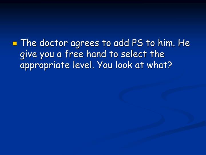 The doctor agrees to add PS to him. He give you a free hand to select the appropriate level. You look at what?