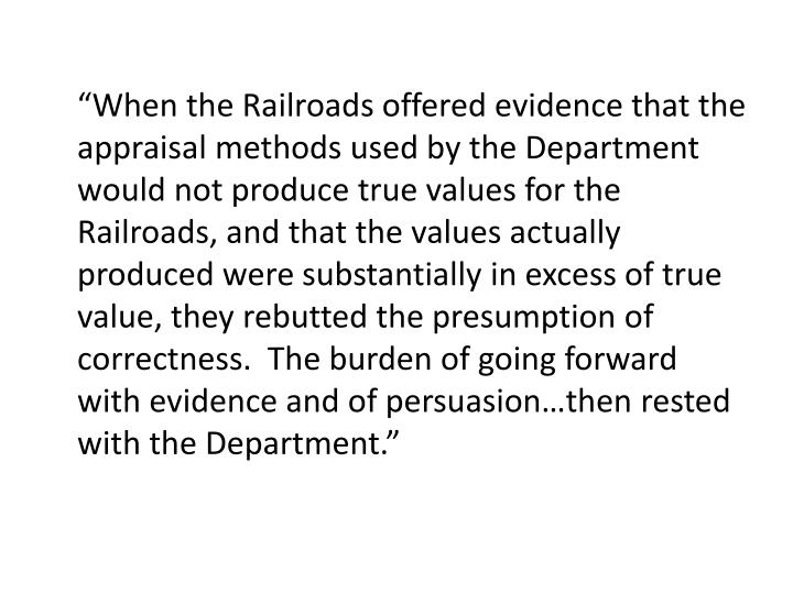 """""""When the Railroads offered evidence that the appraisal methods used by the Department would not produce true values for the Railroads, and that the values actually produced were substantially in excess of true value, they rebutted the presumption of correctness.  The burden of going forward with evidence and of persuasion…then rested with the Department."""""""