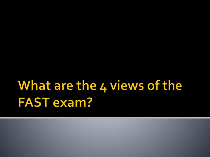 What are the 4 views of the FAST exam?