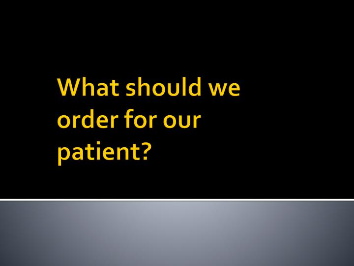 What should we order for our patient?