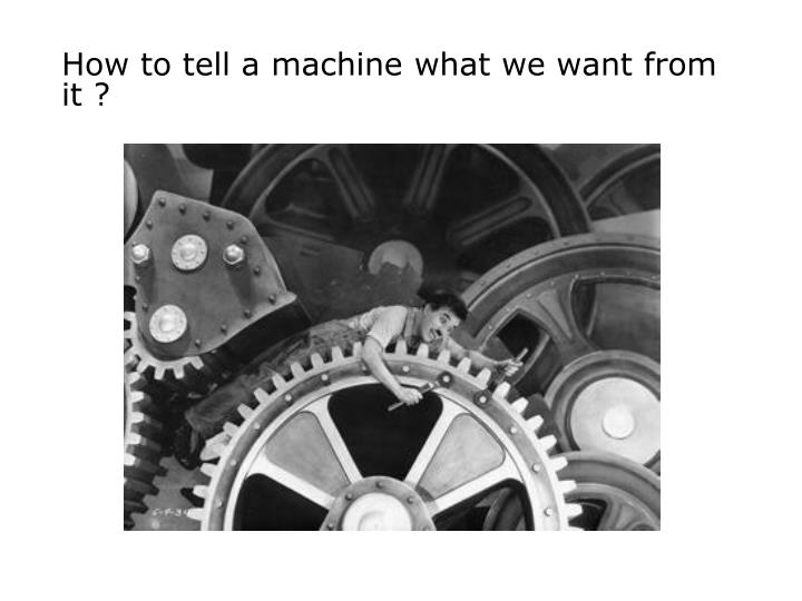 How to tell a machine what we want from it ?