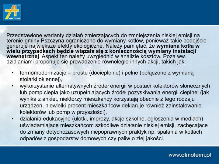 Przedstawione warianty działań zmierzających do zmniejszenia niskiej emisji na terenie gminy Pszczyna ograniczono do wymiany kotłów, ponieważ takie podejście generuje największe efekty ekologiczne. Należy pamiętać, że