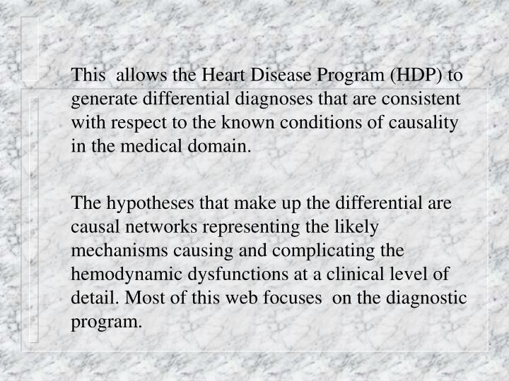 This  allows the Heart Disease Program (HDP) to generate differential diagnoses that are consistent with respect to the known conditions of causality in the medical domain.