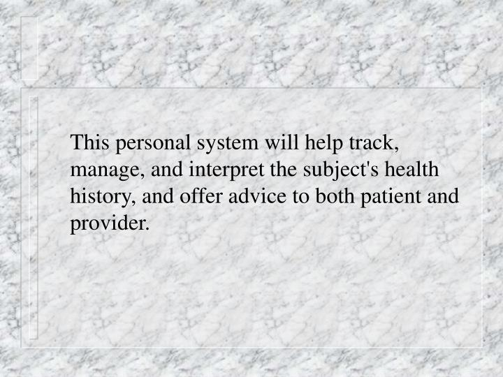 This personal system will help track, manage, and interpret the subject's health history, and offer advice to both patient and provider.