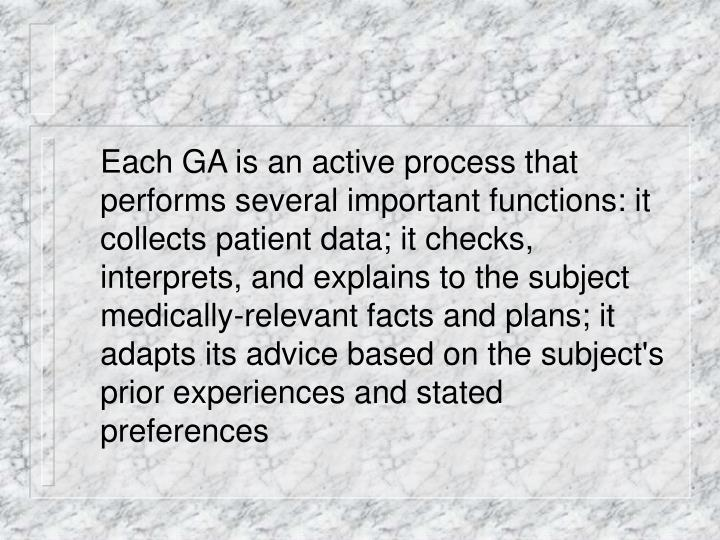Each GA is an active process that performs several important functions: it collects patient data; it checks, interprets, and explains to the subject medically-relevant facts and plans; it adapts its advice based on the subject's prior experiences and stated preferences