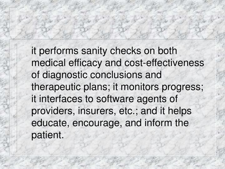 it performs sanity checks on both medical efficacy and cost-effectiveness of diagnostic conclusions and therapeutic plans; it monitors progress; it interfaces to software agents of providers, insurers, etc.; and it helps educate, encourage, and inform the patient.