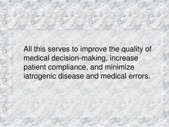 All this serves to improve the quality of medical decision-making, increase patient compliance, and minimize iatrogenic disease and medical errors.