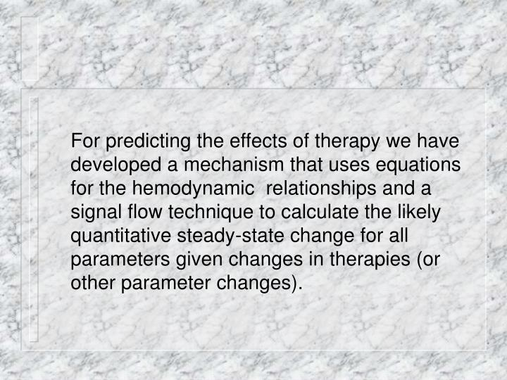 For predicting the effects of therapy we have developed a mechanism that uses equations for the hemodynamic  relationships and a signal flow technique to calculate the likely quantitative steady-state change for all parameters given changes in therapies (or other parameter changes).
