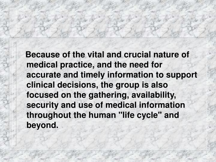 """Because of the vital and crucial nature of medical practice, and the need for accurate and timely information to support clinical decisions, the group is also focused on the gathering, availability, security and use of medical information throughout the human """"life cycle"""" and beyond."""