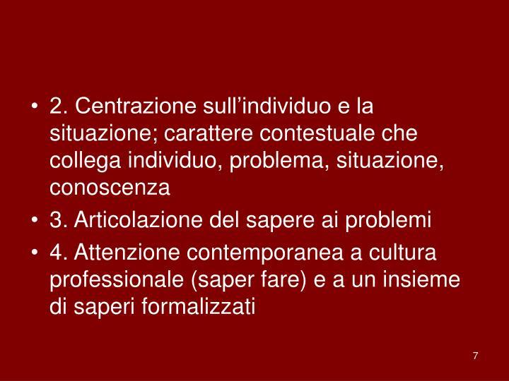 2. Centrazione sull'individuo e la situazione; carattere contestuale che collega individuo, problema, situazione, conoscenza