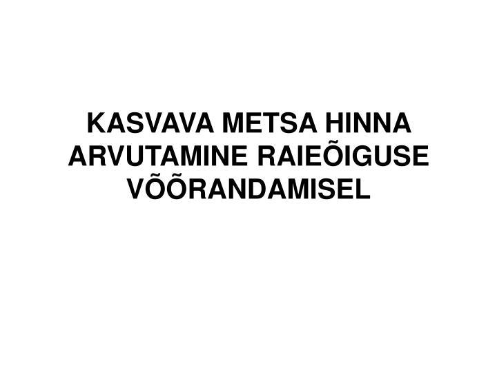 KASVAVA METSA HINNA ARVUTAMINE RAIEÕIGUSE VÕÕRANDAMISEL