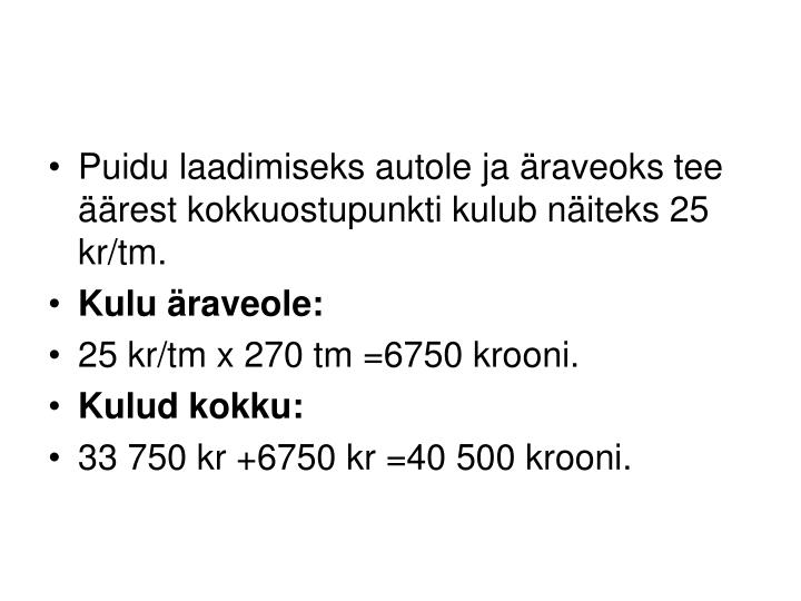 Puidu laadimiseks autole ja äraveoks tee äärest kokkuostupunkti kulub näiteks 25 kr/tm.