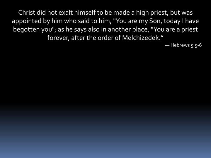 """Christ did not exalt himself to be made a high priest, but was appointed by him who said to him, """"You are my Son, today I have begotten you""""; as he says also in another place, """"You are a priest forever, after the order of Melchizedek."""""""