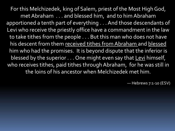 For this Melchizedek, king of Salem, priest of the Most High God, met Abraham  . . . and blessed him, and to him Abraham apportioned a tenth part of everything . . . And those descendants of Levi who receive the priestly office have a commandment in the law to take tithes from the people . . . But this man who does not have his descent from them
