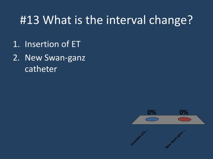 #13 What is the interval change?