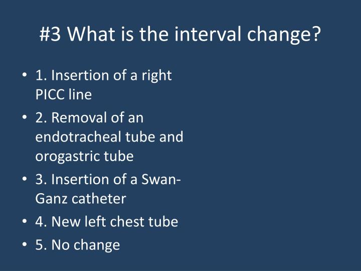 #3 What is the interval change?