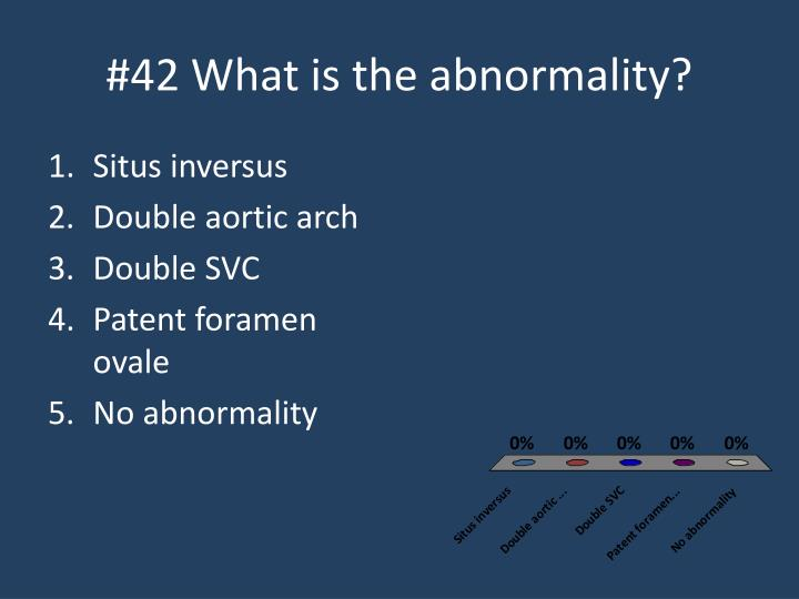 #42 What is the abnormality?