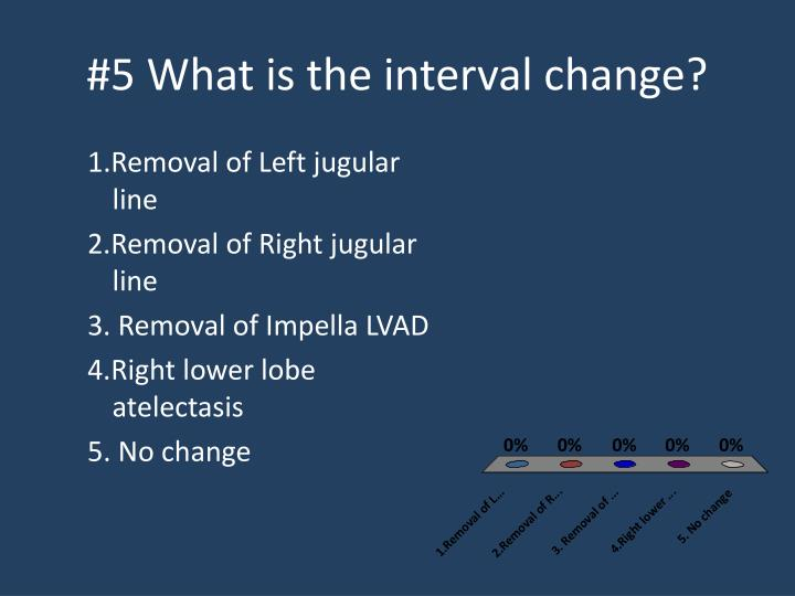 #5 What is the interval change?