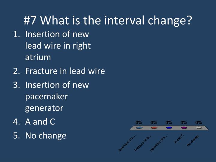 #7 What is the interval change?