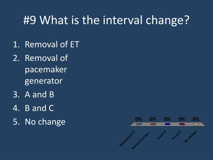 #9 What is the interval change?