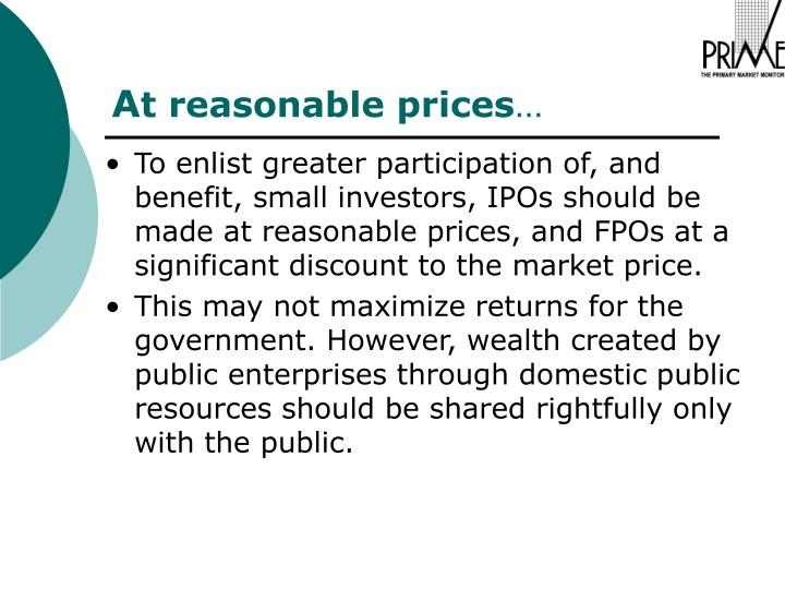 To enlist greater participation of, and benefit, small investors, IPOs should be made at reasonable prices, and FPOs at a significant discount to the market price.
