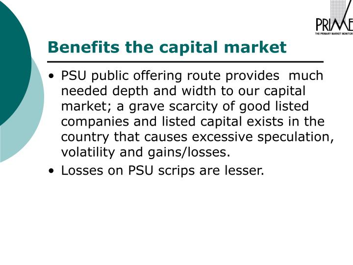 PSU public offering route provides  much needed depth and width to our capital market; a grave scarcity of good listed companies and listed capital exists in the country that causes excessive speculation, volatility and gains/losses.