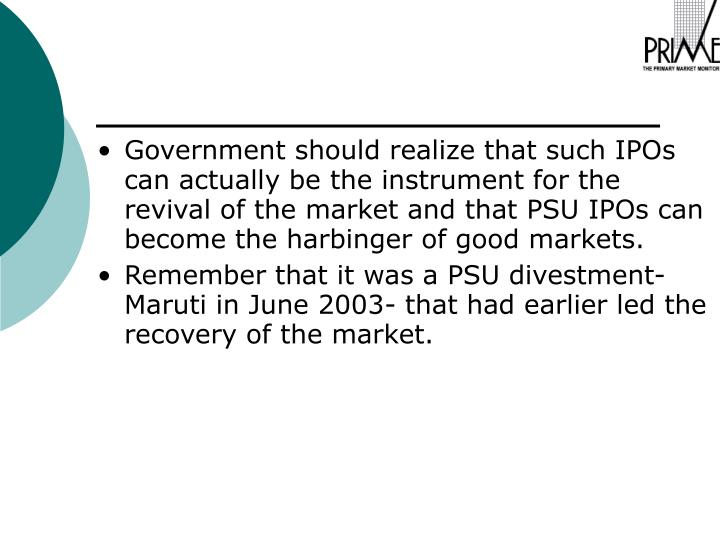 Government should realize that such IPOs can actually be the instrument for the revival of the market and that PSU IPOs can become the harbinger of good markets.