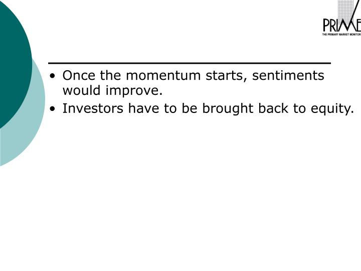Once the momentum starts, sentiments would improve.