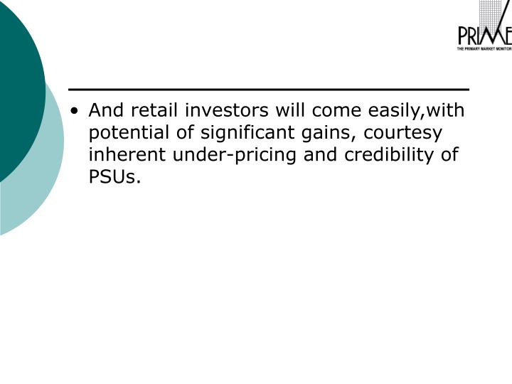 And retail investors will come easily,with potential of significant gains, courtesy inherent under-pricing and credibility of PSUs.