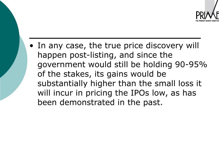 In any case, the true price discovery will happen post-listing, and since the government would still be holding 90-95% of the stakes, its gains would be substantially higher than the small loss it will incur in pricing the IPOs low, as has been demonstrated in the past.