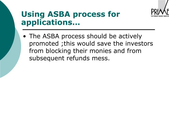 The ASBA process should be actively promoted ;this would save the investors from blocking their monies and from subsequent refunds mess.