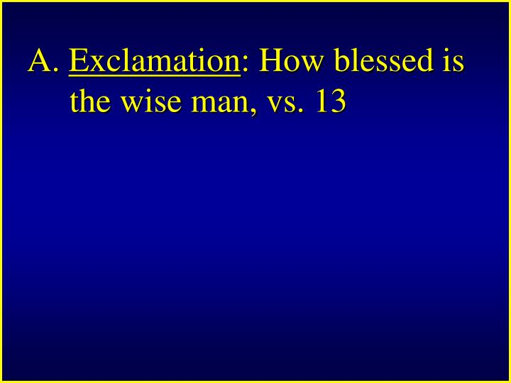 A exclamation how blessed is the wise man vs 13
