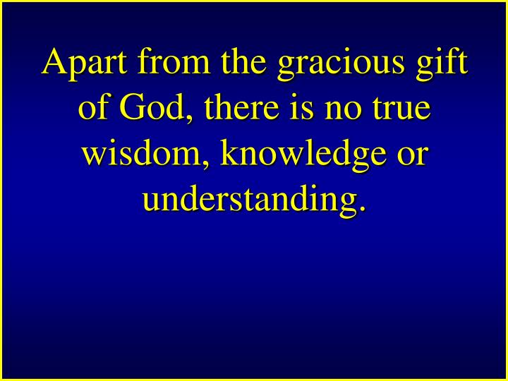 Apart from the gracious gift of God, there is no true wisdom, knowledge or understanding.