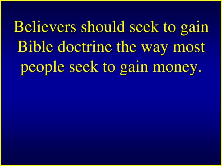 Believers should seek to gain Bible doctrine the way most people seek to gain money.