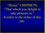 desire chephets that which you delight or take pleasure in it refers to the riches of this life