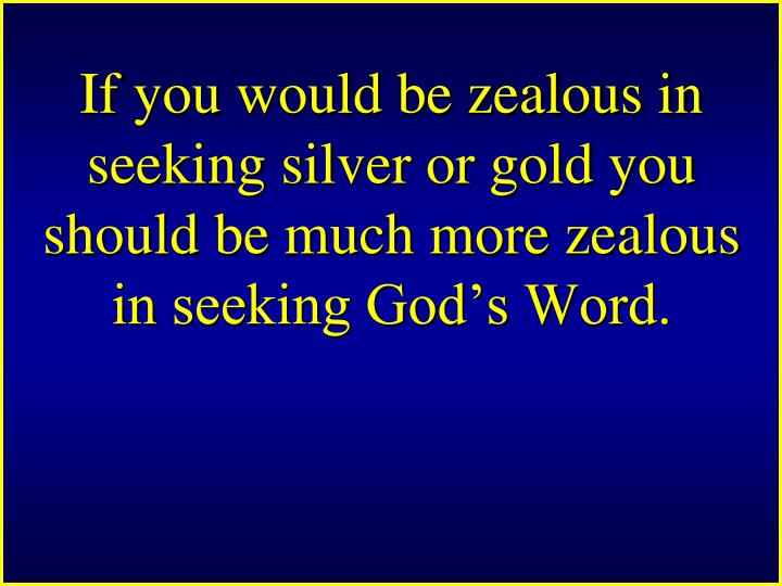 If you would be zealous in seeking silver or gold you should be much more zealous in seeking God's Word.