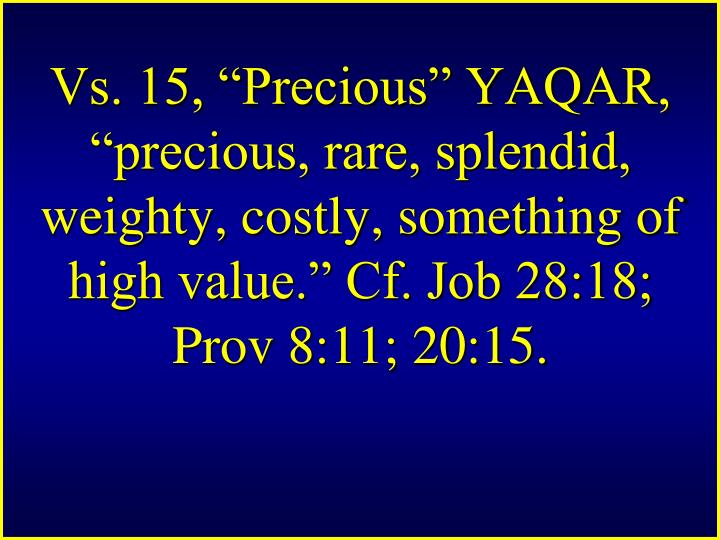 "Vs. 15, ""Precious"" YAQAR, ""precious, rare, splendid, weighty, costly, something of high value."" Cf. Job 28:18; Prov 8:11; 20:15."